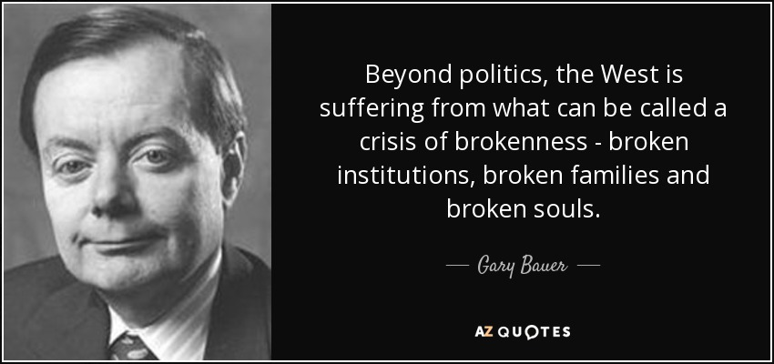 Beyond politics, the West is suffering from what can be called a crisis of brokenness - broken institutions, broken families and broken souls. - Gary Bauer