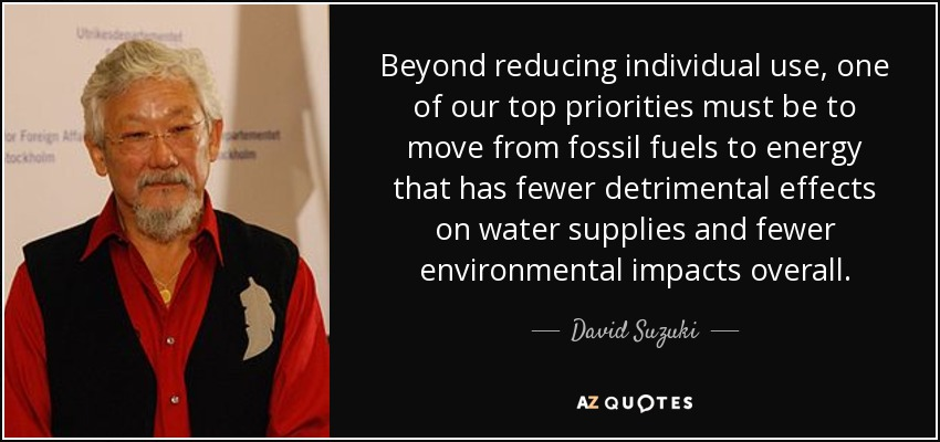 Beyond reducing individual use, one of our top priorities must be to move from fossil fuels to energy that has fewer detrimental effects on water supplies and fewer environmental impacts overall. - David Suzuki