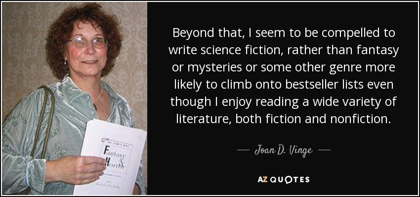 Beyond that, I seem to be compelled to write science fiction, rather than fantasy or mysteries or some other genre more likely to climb onto bestseller lists even though I enjoy reading a wide variety of literature, both fiction and nonfiction. - Joan D. Vinge
