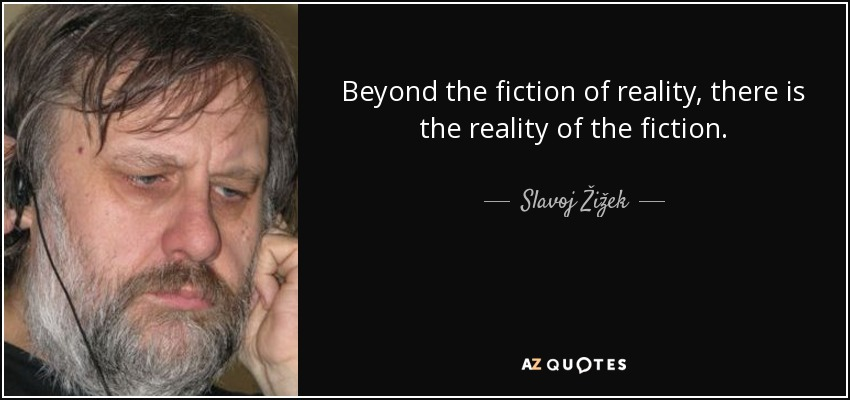Beyond the fiction of reality, there is the reality of the fiction. - Slavoj Žižek