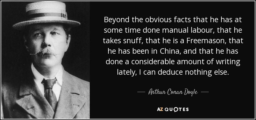 Beyond the obvious facts that he has at some time done manual labour, that he takes snuff, that he is a Freemason, that he has been in China, and that he has done a considerable amount of writing lately, I can deduce nothing else. - Arthur Conan Doyle