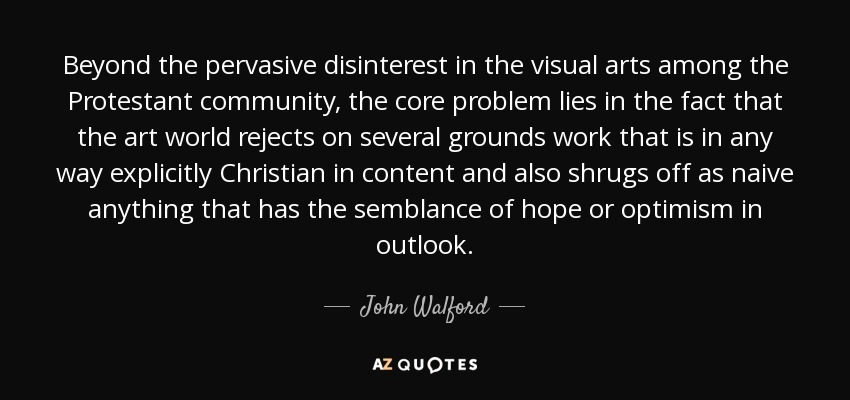 Beyond the pervasive disinterest in the visual arts among the Protestant community, the core problem lies in the fact that the art world rejects on several grounds work that is in any way explicitly Christian in content and also shrugs off as naive anything that has the semblance of hope or optimism in outlook. - John Walford