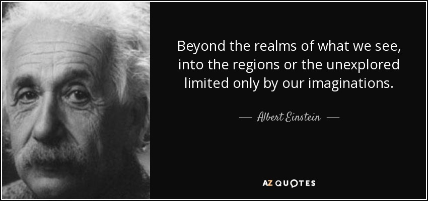 Beyond the realms of what we see, into the regions or the unexplored limited only by our imaginations. - Albert Einstein