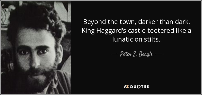 Beyond the town, darker than dark, King Haggard's castle teetered like a lunatic on stilts... - Peter S. Beagle