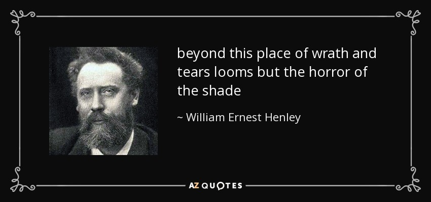 beyond this place of wrath and tears looms but the horror of the shade - William Ernest Henley