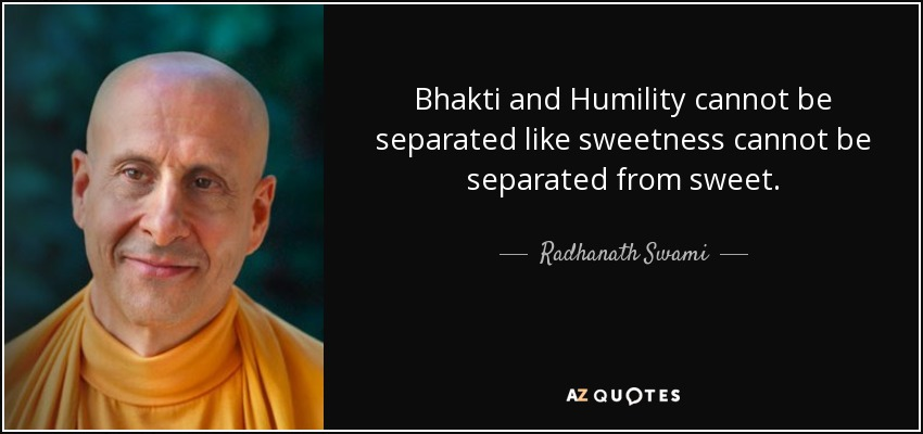 Bhakti and Humility cannot be separated like sweetness cannot be separated from sweet. - Radhanath Swami