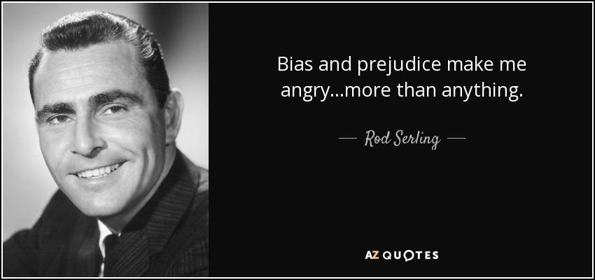 Bias and prejudice make me angry...more than anything. - Rod Serling
