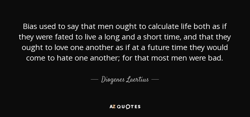 Bias used to say that men ought to calculate life both as if they were fated to live a long and a short time, and that they ought to love one another as if at a future time they would come to hate one another; for that most men were bad. - Diogenes Laertius