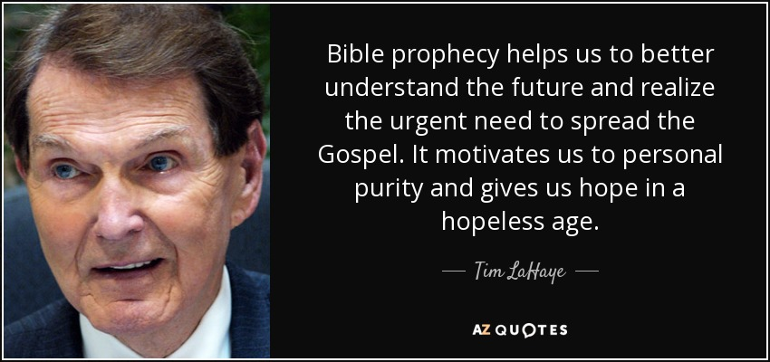 Bible prophecy helps us to better understand the future and realize the urgent need to spread the Gospel. It motivates us to personal purity and gives us hope in a hopeless age. - Tim LaHaye