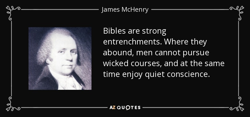 Bibles are strong entrenchments. Where they abound, men cannot pursue wicked courses, and at the same time enjoy quiet conscience. - James McHenry