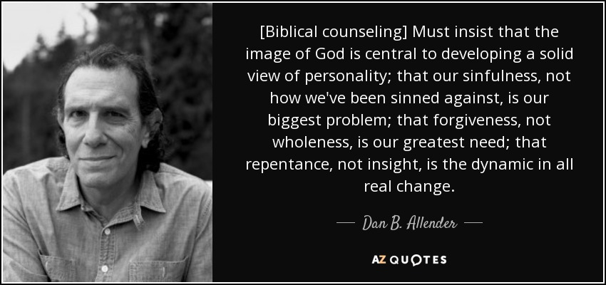[Biblical counseling] Must insist that the image of God is central to developing a solid view of personality; that our sinfulness, not how we've been sinned against, is our biggest problem; that forgiveness, not wholeness, is our greatest need; that repentance, not insight, is the dynamic in all real change. - Dan B. Allender