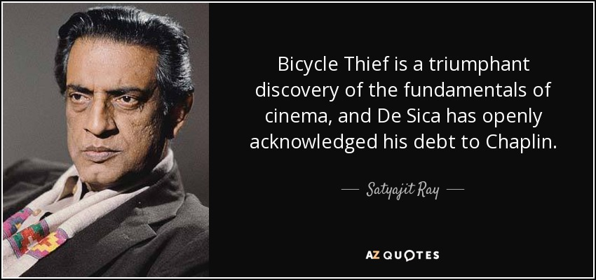 Bicycle Thief is a triumphant discovery of the fundamentals of cinema, and De Sica has openly acknowledged his debt to Chaplin. - Satyajit Ray