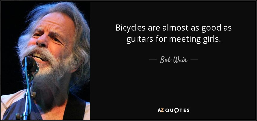 Bicycles are almost as good as guitars for meeting girls. - Bob Weir