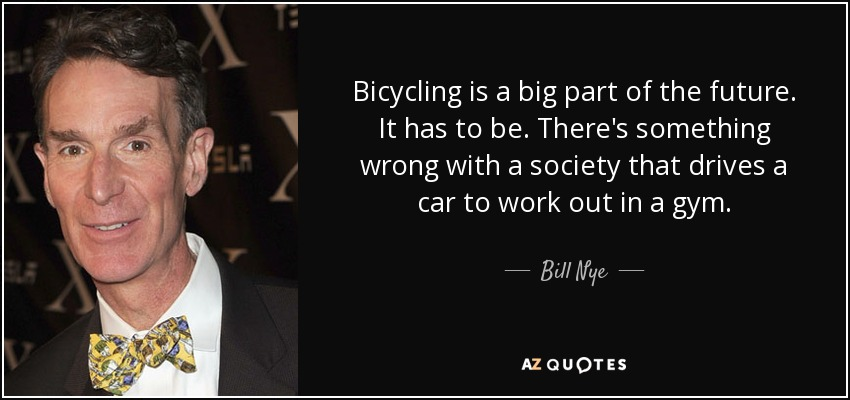 Bicycling is a big part of the future. It has to be. There's something wrong with a society that drives a car to work out in a gym. - Bill Nye