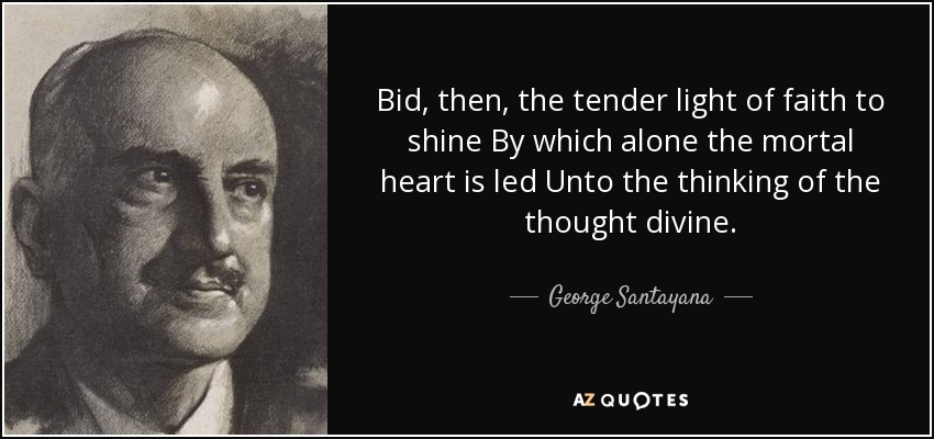 Bid, then, the tender light of faith to shine By which alone the mortal heart is led Unto the thinking of the thought divine. - George Santayana