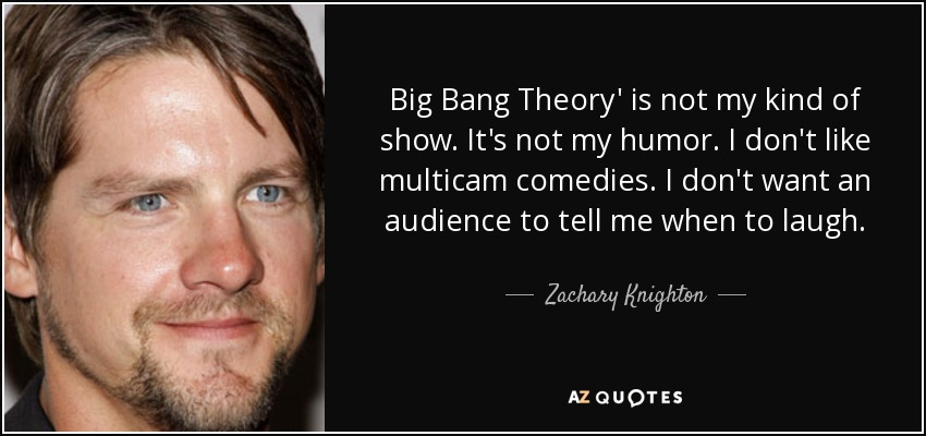 Big Bang Theory' is not my kind of show. It's not my humor. I don't like multicam comedies. I don't want an audience to tell me when to laugh. - Zachary Knighton