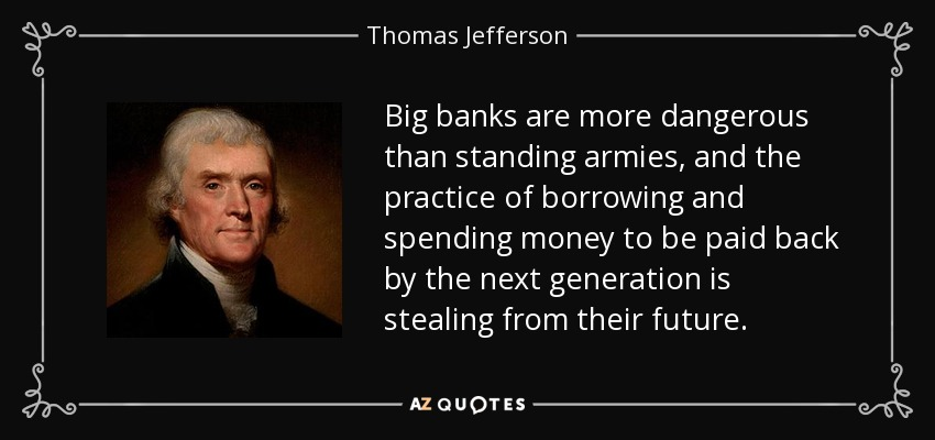 Big banks are more dangerous than standing armies, and the practice of borrowing and spending money to be paid back by the next generation is stealing from their future. - Thomas Jefferson