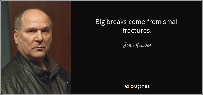 Big breaks come from small fractures. - John Kapelos