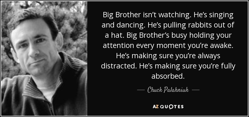 Big Brother isn't watching. He's singing and dancing. He's pulling rabbits out of a hat. Big Brother's busy holding your attention every moment you're awake. He's making sure you're always distracted. He's making sure you're fully absorbed. - Chuck Palahniuk