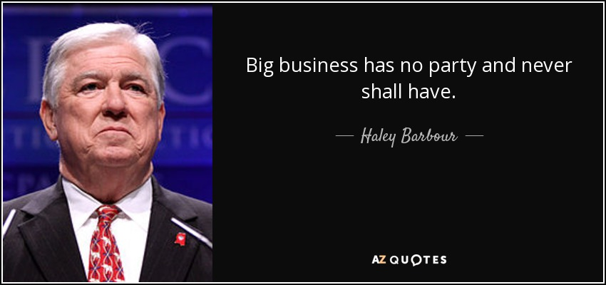 Big business has no party and never shall have. - Haley Barbour