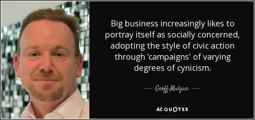 Big business increasingly likes to portray itself as socially concerned, adopting the style of civic action through 'campaigns' of varying degrees of cynicism. - Geoff Mulgan