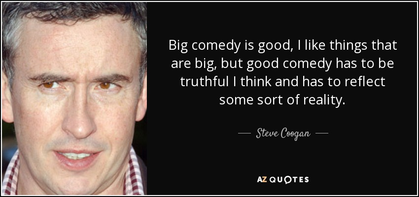 Big comedy is good, I like things that are big, but good comedy has to be truthful I think and has to reflect some sort of reality. - Steve Coogan