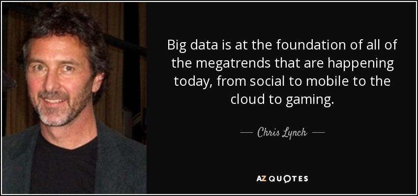Big data is at the foundation of all of the megatrends that are happening today, from social to mobile to the cloud to gaming. - Chris Lynch