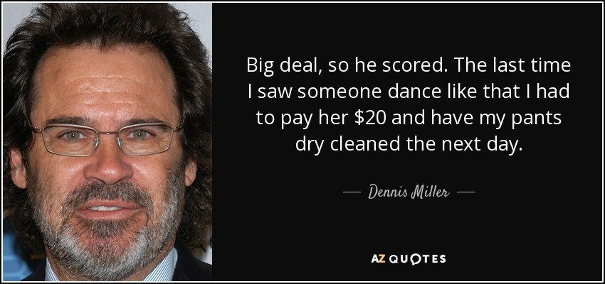 Big deal, so he scored. The last time I saw someone dance like that I had to pay her $20 and have my pants dry cleaned the next day. - Dennis Miller