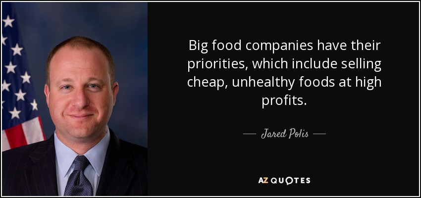 Big food companies have their priorities, which include selling cheap, unhealthy foods at high profits. - Jared Polis