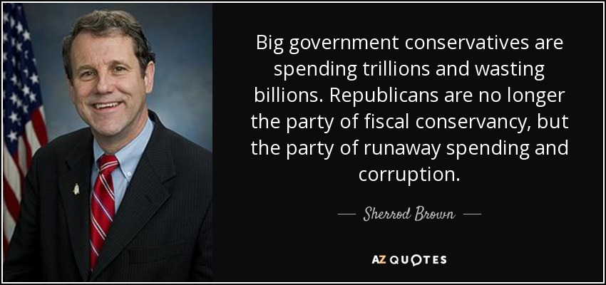 Big government conservatives are spending trillions and wasting billions. Republicans are no longer the party of fiscal conservancy, but the party of runaway spending and corruption. - Sherrod Brown