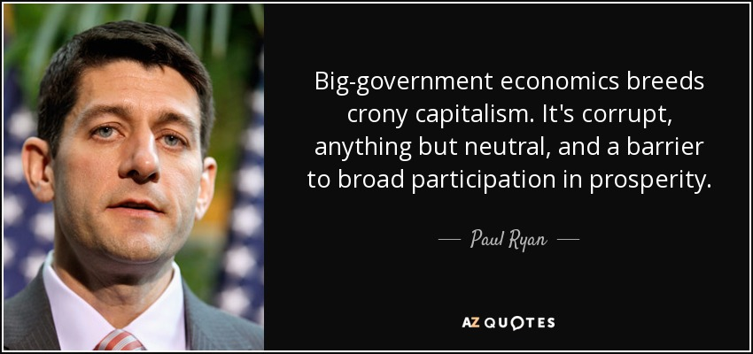 Big-government economics breeds crony capitalism. It's corrupt, anything but neutral, and a barrier to broad participation in prosperity. - Paul Ryan