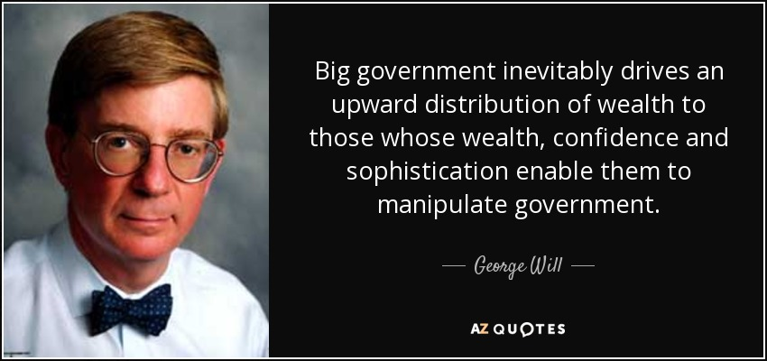 Big government inevitably drives an upward distribution of wealth to those whose wealth, confidence and sophistication enable them to manipulate government. - George Will