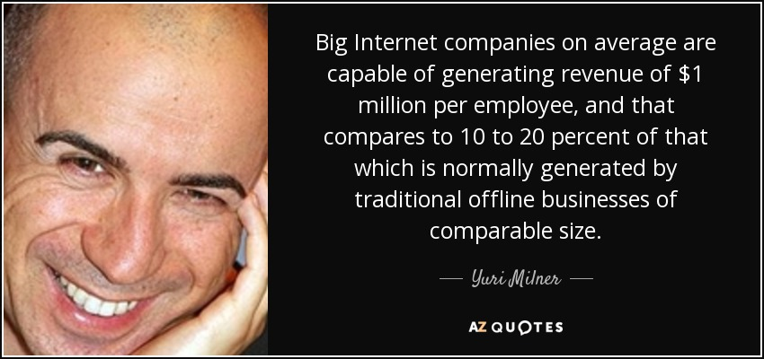 Big Internet companies on average are capable of generating revenue of $1 million per employee, and that compares to 10 to 20 percent of that which is normally generated by traditional offline businesses of comparable size. - Yuri Milner