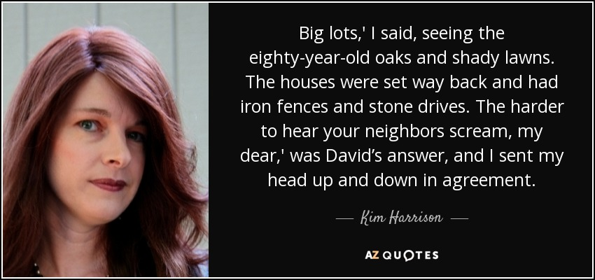 Big lots,' I said, seeing the eighty-year-old oaks and shady lawns. The houses were set way back and had iron fences and stone drives. The harder to hear your neighbors scream, my dear,' was David's answer, and I sent my head up and down in agreement. - Kim Harrison