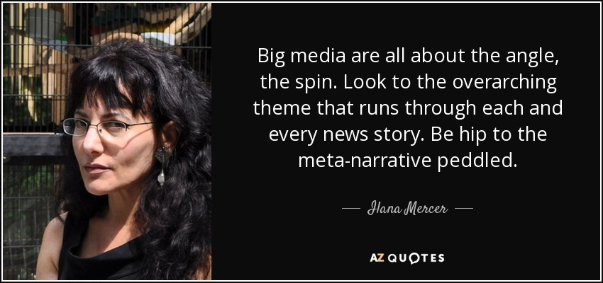 Big media are all about the angle, the spin. Look to the overarching theme that runs through each and every news story. Be hip to the meta-narrative peddled. - Ilana Mercer