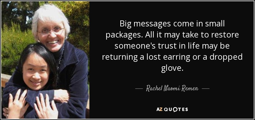 Big messages come in small packages. All it may take to restore someone's trust in life may be returning a lost earring or a dropped glove. - Rachel Naomi Remen