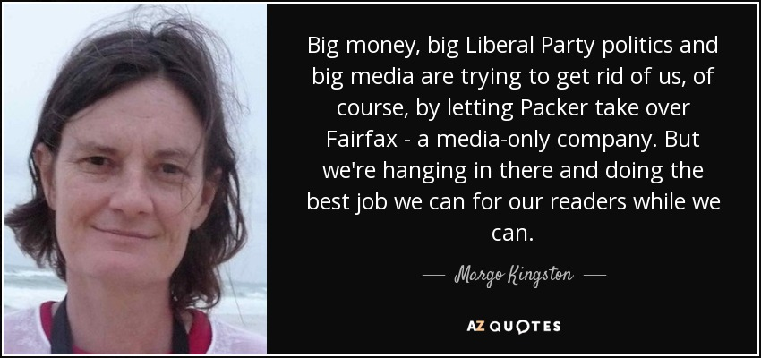 Big money, big Liberal Party politics and big media are trying to get rid of us, of course, by letting Packer take over Fairfax - a media-only company. But we're hanging in there and doing the best job we can for our readers while we can. - Margo Kingston