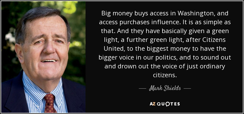 Big money buys access in Washington, and access purchases influence. It is as simple as that. And they have basically given a green light, a further green light, after Citizens United, to the biggest money to have the bigger voice in our politics, and to sound out and drown out the voice of just ordinary citizens. - Mark Shields