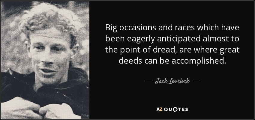 Big occasions and races which have been eagerly anticipated almost to the point of dread, are where great deeds can be accomplished. - Jack Lovelock
