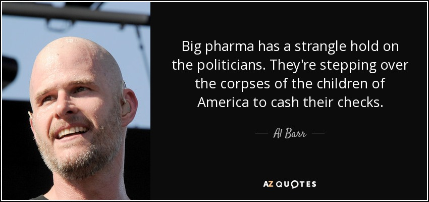 Big pharma has a strangle hold on the politicians. They're stepping over the corpses of the children of America to cash their checks. - Al Barr