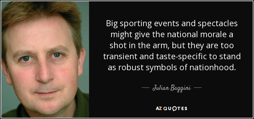 Big sporting events and spectacles might give the national morale a shot in the arm, but they are too transient and taste-specific to stand as robust symbols of nationhood. - Julian Baggini