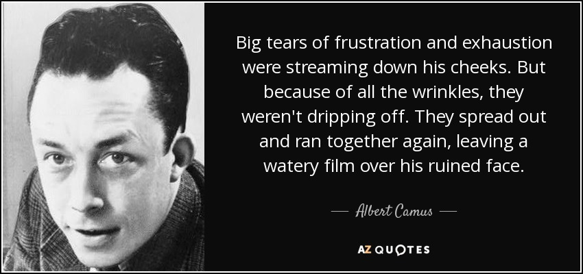 Big tears of frustration and exhaustion were streaming down his cheeks. But because of all the wrinkles, they weren't dripping off. They spread out and ran together again, leaving a watery film over his ruined face. - Albert Camus