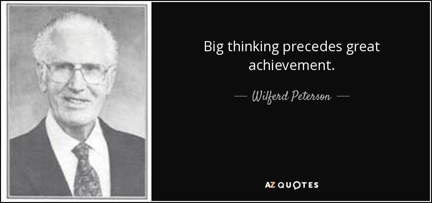 Big thinking precedes great achievement. - Wilferd Peterson