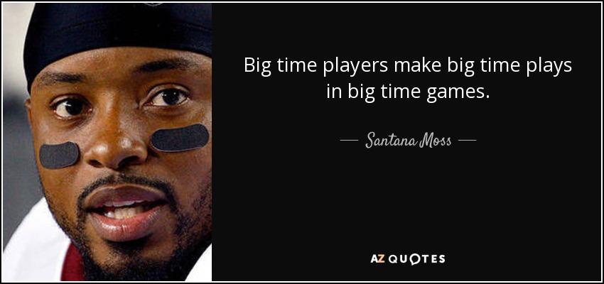 Big time players make big time plays in big time games. - Santana Moss