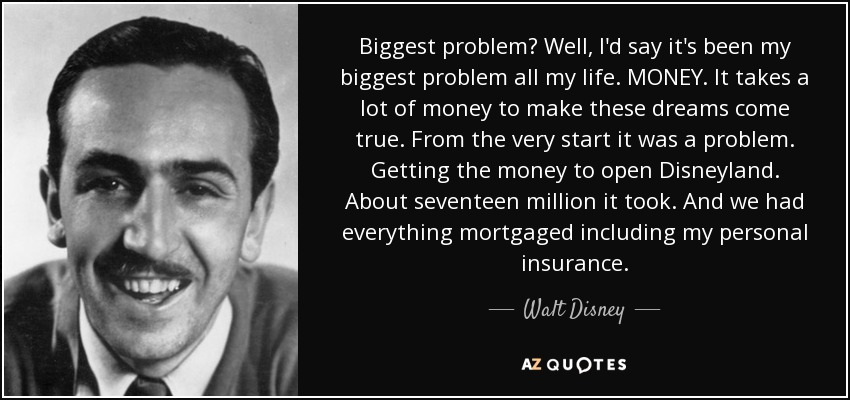 Biggest problem? Well, I'd say it's been my biggest problem all my life. MONEY. It takes a lot of money to make these dreams come true. From the very start it was a problem. Getting the money to open Disneyland. About seventeen million it took. And we had everything mortgaged including my personal insurance. - Walt Disney