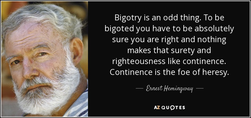 Bigotry is an odd thing. To be bigoted you have to be absolutely sure you are right and nothing makes that surety and righteousness like continence. Continence is the foe of heresy. - Ernest Hemingway