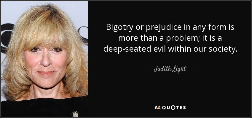 Bigotry or prejudice in any form is more than a problem; it is a deep-seated evil within our society. - Judith Light