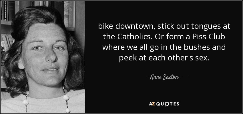 bike downtown, stick out tongues at the Catholics. Or form a Piss Club where we all go in the bushes and peek at each other's sex. - Anne Sexton