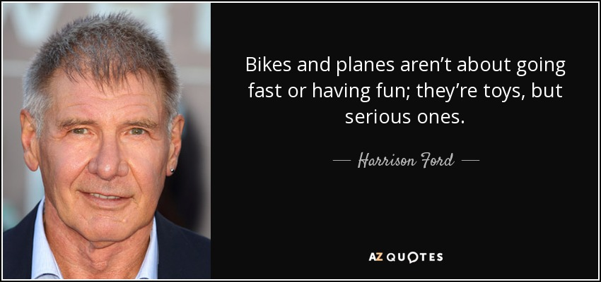 Bikes and planes aren't about going fast or having fun; they're toys, but serious ones. - Harrison Ford