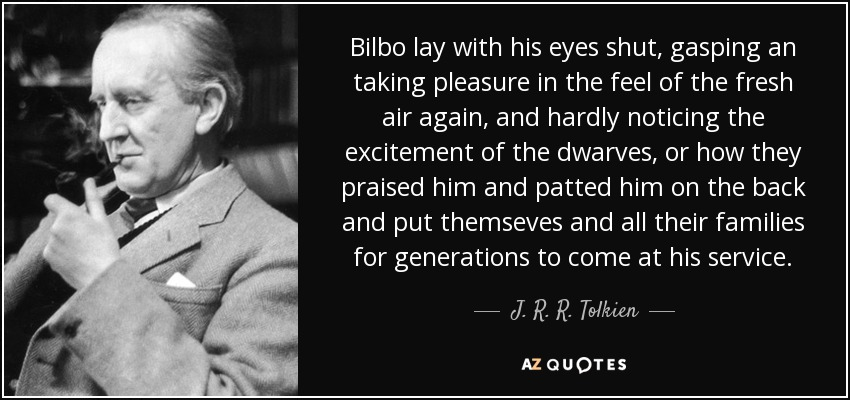 Bilbo lay with his eyes shut, gasping an taking pleasure in the feel of the fresh air again, and hardly noticing the excitement of the dwarves, or how they praised him and patted him on the back and put themseves and all their families for generations to come at his service. - J. R. R. Tolkien